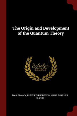 The Origin and Development of the Quantum Theory, Planck, Max; Silberstein, Ludwik; Clarke, Hans Thacher
