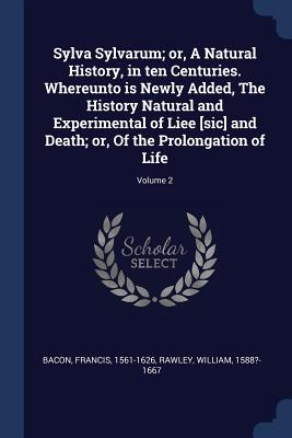 Sylva Sylvarum; or, A Natural History, in ten Centuries. Whereunto is Newly Added, The History Natural and Experimental of Liee [sic] and Death; or, Of the Prolongation of Life; Volume 2, 1561-1626, Bacon Francis; 1588?-1667, Rawley William