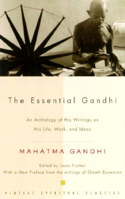 The Essential Gandhi: An Anthology of His Writings on His Life, Work, and Ideas, Mahatma Gandhi; Louis Fischer; M.K.Gandhi; Gandhi