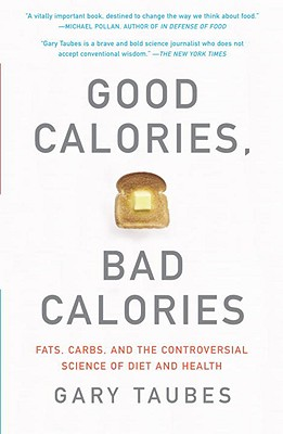 Good Calories, Bad Calories: Fats, Carbs, and the Controversial Science of Diet and Health, Taubes, Gary