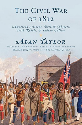 The Civil War of 1812: American Citizens, British Subjects, Irish Rebels, & Indian Allies, Taylor, Alan