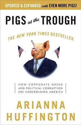 Pigs at the Trough: How Corporate Greed and Political Corruption Are Undermining America, Huffington, Arianna