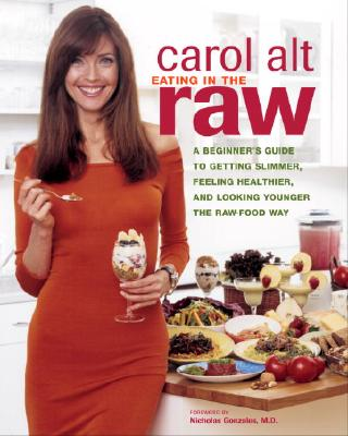 Eating in the Raw: A Beginner's Guide to Getting Slimmer, Feeling Healthier, and Looking Younger the Raw-Food Way, Alt, Carol