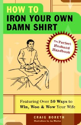 Image for How to Iron Your Own Damn Shirt: The Perfect Husband Handbook Featuring Over 50 Foolproof Ways to Win, Woo & Wow Your Wife