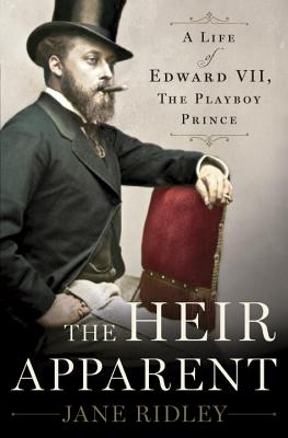 The Heir Apparent: A Life of Edward VII, the Playboy Prince, Ridley, Jane