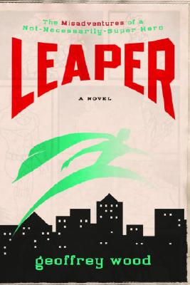 Leaper: The Misadventures of a Not-Necessarily-Super Hero, Geoffrey Wood