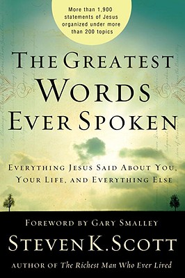 The Greatest Words Ever Spoken: Everything Jesus Said about You, Your Life, and Everything Else, Steven K. Scott
