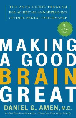 Making a Good Brain Great: The Amen Clinic Program for Achieving and Sustaining Optimal Mental Performance, Daniel G. Md Amen