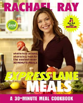 Rachael Ray Express Lane Meals: What to Keep on Hand, What to Buy Fresh for the Easiest-Ever 30-Minute Meals, Ray, Rachael