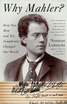 Why Mahler?: How One Man and Ten Symphonies Changed Our World, Lebrecht, Norman