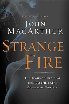 Strange Fire: The Danger of Offending the Holy Spirit with Counterfeit Worship, John MacArthur