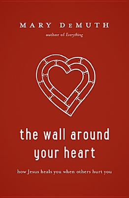The Wall Around Your Heart: How Jesus Heals You When Others Hurt You, DeMuth, Mary E