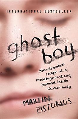 Ghost Boy: The Miraculous Escape of a Misdiagnosed Boy Trapped Inside His Own Body, Martin Pistorius