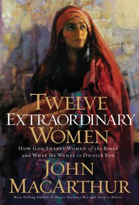 Twelve Extraordinary Women: How God Shaped Women of the Bible, and What He Wants to Do with You, John MacArthur
