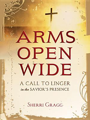 Image for Arms Open Wide: A Call to Linger in the Savior's Presence