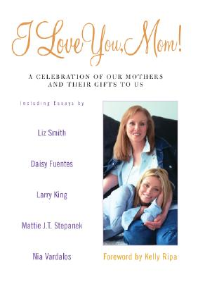 Image for I Love You, Mom!: A Celebration of Our Mothers and Their Gifts to Us