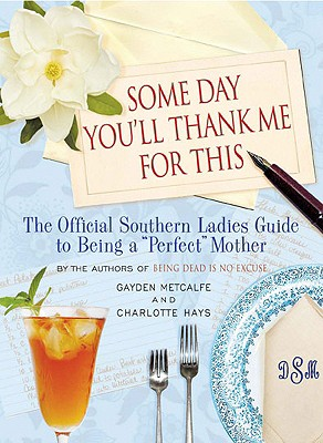Image for Some Day You'll Thank Me for This: The Official Southern Ladies' Guide to Being a 'Perfect' Mother