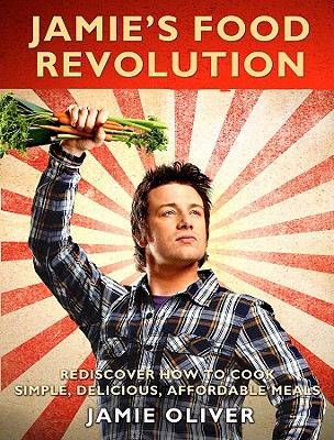 Jamie's Food Revolution: Rediscover How to Cook Simple, Delicious, Affordable Meals, Oliver, Jamie