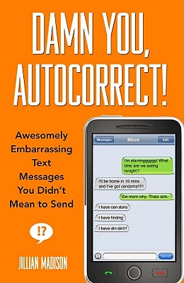 Damn You, Autocorrect!: Awesomely Embarrassing Text Messages You Didn't Mean to Send, Madison, Jillian