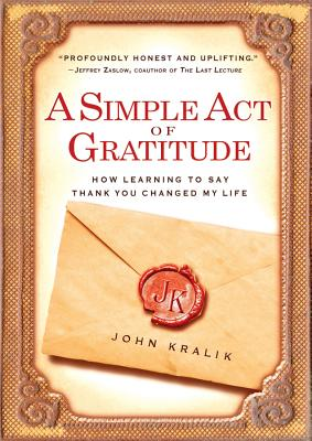 A Simple Act of Gratitude: How Learning to Say Thank You Changed My Life, John Kralik