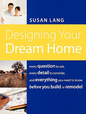 Designing Your Dream Home: Every Question to Ask, Every Detail to Consider, and Everything to Know Before You Build or Remodel, Susan Lang