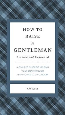 Image for How to Raise a Gentleman Revised and   Updated: A Civilized Guide to Helping Your Son Through His Uncivilized Childhood (Gentlemanners)