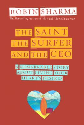 Saint, the Surfer, and the Ceo : A Remarkable Story About Living Your Hearts Desires, ROBIN S. SHARMA