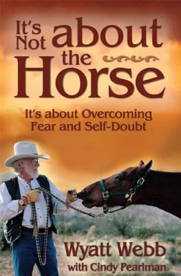 It's Not About the Horse: It's About Overcoming Fear and Self-Doubt, Webb, Wyatt