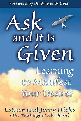 Ask and It Is Given: Learning to Manifest Your Desires, Esther Hicks; Jerry Hicks; Wayne W. Dyer [Foreword]