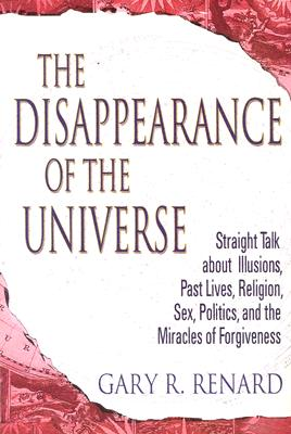 "Image for ""The Disappearance of the Universe: Straight Talk about Illusions, Past Lives, Religion, sex, Politics, and the Miracles of Forgiveness"""