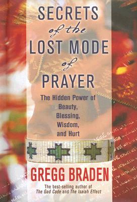 Secrets of the Lost Mode of Prayer: The Hidden Power of Beauty, Blessings, Wisdom, and Hurt, Braden, Gregg