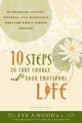 10 Steps to Take Charge of Your Emotional Life: Overcoming Anxiety, Distress, and Depression Through Whole-Person Healing, Eve A. Wood
