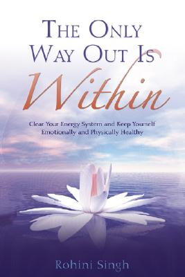 The Only Way Out Is Within: Clear Your Energy System and Keep Yourself Emotionally and Physically Health, Singh, Rohini