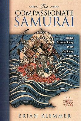 The Compassionate Samurai: Being Extraordinary in an Ordinary World, Klemmer, Brian
