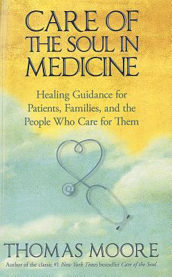 Image for Care of the Soul In Medicine: Healing Guidance for Patients, Families, and the People Who Care for Them