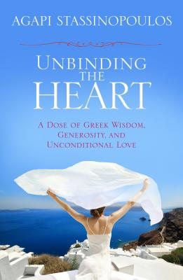 Unbinding the Heart : A Dose of Greek Wisdom, Generosity, and Unconditional Love