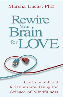 Rewire Your Brain For Love: Creating Vibrant Relationships Using the Science of Mindfulness, Marsha Lucas
