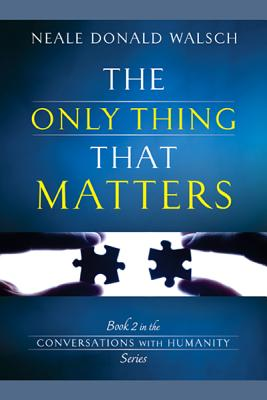 The Only Thing That Matters (Conversations With Humanity), Walsch, Neale Donald