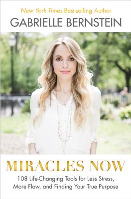 Miracles Now: 108 Life-Changing Tools for Less Stress, More Flow, and Finding Your True Purpose, Gabrielle Bernstein
