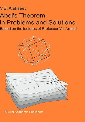 Abel's Theorem in Problems and Solutions: Based on the lectures of Professor V.I. Arnold (Kluwer International Series in Engineering & Computer Scienc), Alekseev, V.B.
