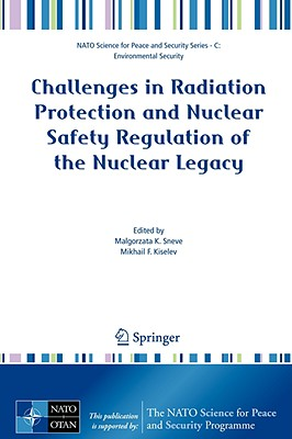 Challenges in Radiation Protection and Nuclear Safety Regulation of the Nuclear Legacy (NATO Science for Peace and Security Series C: Environmental Security), Malgorzata Sneve (Editor), Mikhail F. Kiselev (Editor)