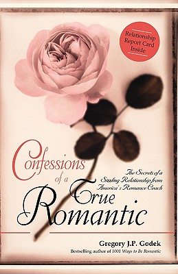 Confessions of a True Romantic: The Secrets of a Sizzling Relationship from America's No. 1 Romance Coach, Godek, Gregory