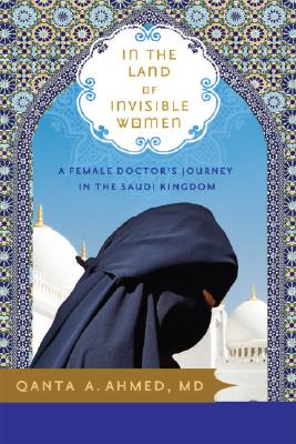 Image for In the Land of Invisible Women: A Female Doctor's Journey in the Saudi Kingdom