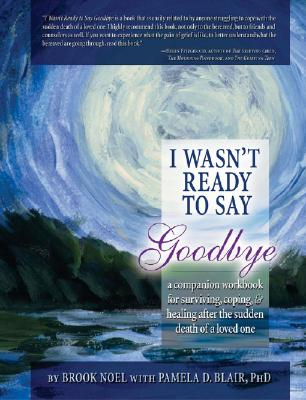 I Wasn't Ready to Say Goodbye, 2nd Ed.: A Companion Workbook, Noel, Brook; Blair PhD, Pamela