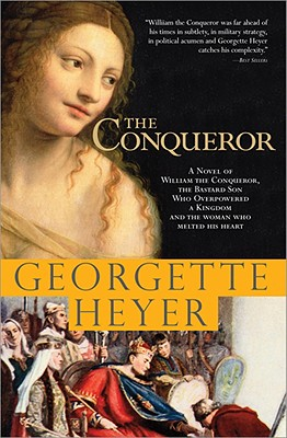 The Conqueror: A Novel of William the Conqueror, the Bastard Son Who Overpowered a Kingdom and the Woman Who Melted His Heart, Heyer, Georgette