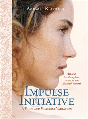 Impulse & Initiative: What if Mr. Darcy had set out to win Elizabeth's heart? (Pride & Prejudice Variation), Abigail Reynolds