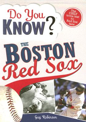 Do You Know the Boston Red Sox?: Test your expertise with these fastball questions (and a few curves) about your favorite team's hurlers, sluggers, stats and most memorable moments, Robinson, Guy
