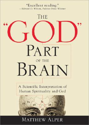 The 'God' Part of the Brain: A Scientific Interpretation of Human Spirituality and God, Matthew Alper
