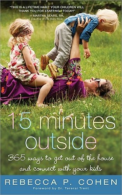 Fifteen Minutes Outside: 365 Ways to Get Out of the House and Connect with Your Kids, Rebecca Cohen