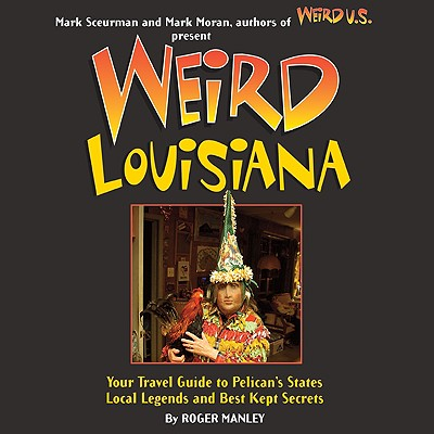 Weird Louisiana: Your Travel Guide to Louisiana's Local Legends and Best Kept Secrets, Roger Manley  (Author), Mark Moran (Foreword), Mark Sceurman (Foreword)